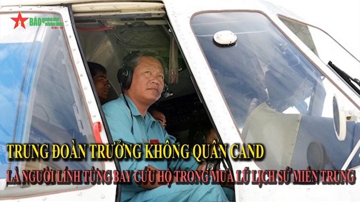 Trung đoàn trưởng Không quân CAND là người lính từng bay cứu hộ trong mưa lũ lịch sử miền Trung